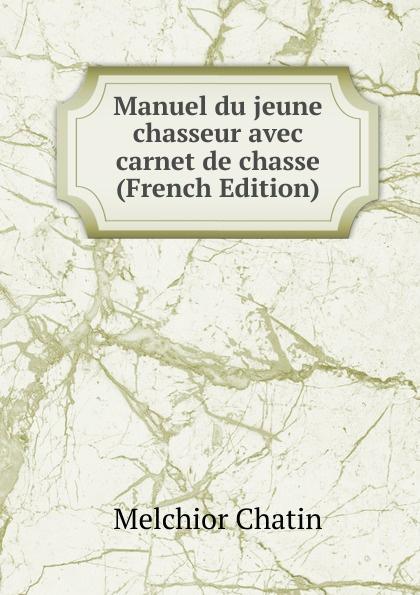 Melchior Chatin Manuel du jeune chasseur avec carnet de chasse (French Edition) александр дюма le chasseur de sauvagine french edition
