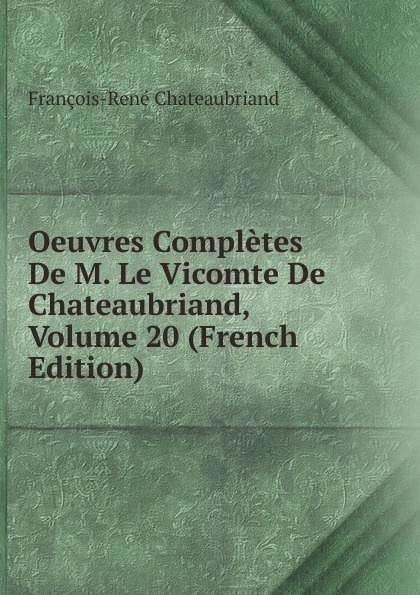 François-René Chateaubriand Oeuvres Completes De M. Le Vicomte De Chateaubriand, Volume 20 (French Edition) александр дюма le meneur de loups french edition