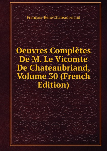 François-René Chateaubriand Oeuvres Completes De M. Le Vicomte De Chateaubriand, Volume 30 (French Edition) александр дюма le meneur de loups french edition