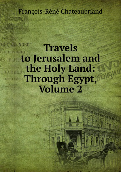 François-René Chateaubriand Travels to Jerusalem and the Holy Land: Through Egypt, Volume 2 james r mccormick jerusalem and the holy land the first ecumenical pilgrim s guide