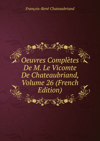 François-René Chateaubriand Oeuvres Completes De M. Le Vicomte De Chateaubriand, Volume 26 (French Edition) александр дюма le meneur de loups french edition