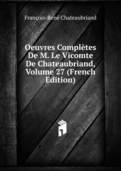 François-René Chateaubriand Oeuvres Completes De M. Le Vicomte De Chateaubriand, Volume 27 (French Edition) александр дюма le meneur de loups french edition