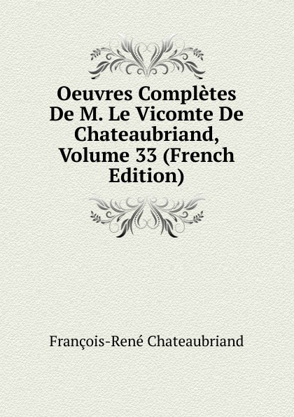 François-René Chateaubriand Oeuvres Completes De M. Le Vicomte De Chateaubriand, Volume 33 (French Edition) александр дюма le meneur de loups french edition