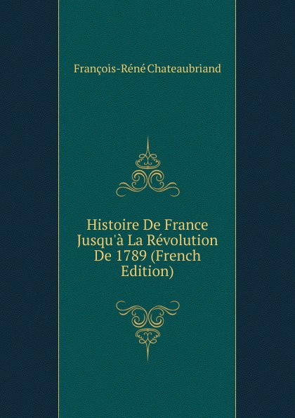 François-René Chateaubriand Histoire De France Jusqu.a La Revolution De 1789 (French Edition) françois emmanuel de toulongeon histoire de france depuis la revolution de 1789 t 4