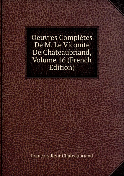 François-René Chateaubriand Oeuvres Completes De M. Le Vicomte De Chateaubriand, Volume 16 (French Edition) александр дюма le meneur de loups french edition