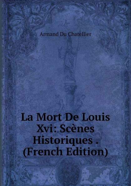 Armand Du Chatellier La Mort De Louis Xvi: Scenes Historiques . (French Edition) georges eekhoud kees doorik scenes du polder french edition