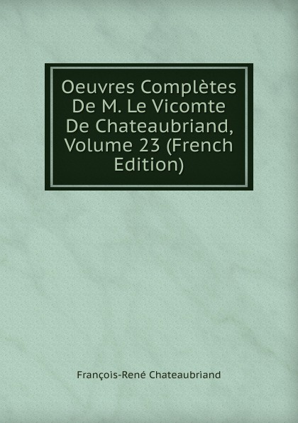 François-René Chateaubriand Oeuvres Completes De M. Le Vicomte De Chateaubriand, Volume 23 (French Edition) александр дюма le meneur de loups french edition