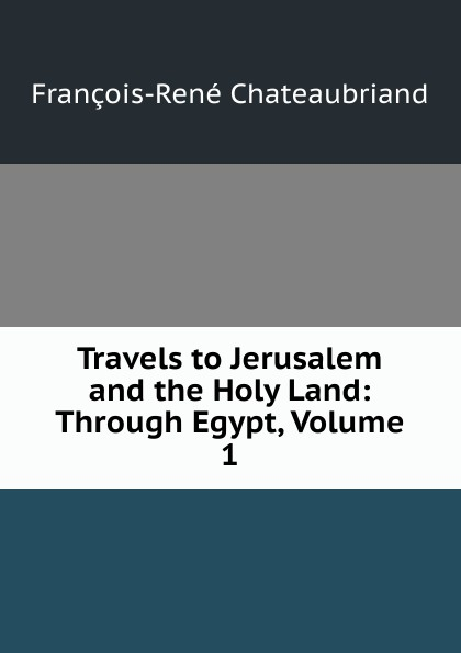 François-René Chateaubriand Travels to Jerusalem and the Holy Land: Through Egypt, Volume 1 james r mccormick jerusalem and the holy land the first ecumenical pilgrim s guide