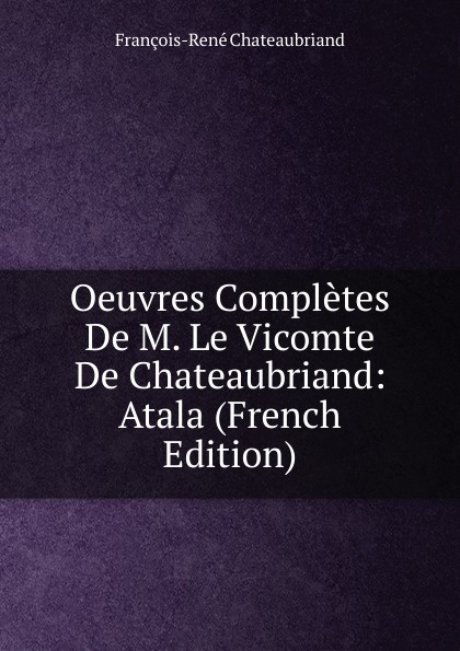 François-René Chateaubriand Oeuvres Completes De M. Le Vicomte De Chateaubriand: Atala (French Edition) александр дюма le meneur de loups french edition