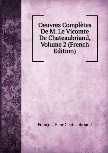 François-René Chateaubriand Oeuvres Completes De M. Le Vicomte De Chateaubriand, Volume 2 (French Edition) александр дюма le meneur de loups french edition