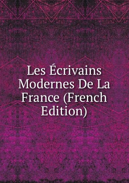 Les Ecrivains Modernes De La France (French Edition) edmond bonnaffé les collectionneurs de l ancienne france french edition