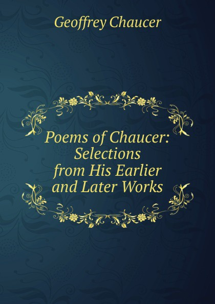 Geoffrey Chaucer Poems of Chaucer: Selections from His Earlier and Later Works sándor petfi selections from poems