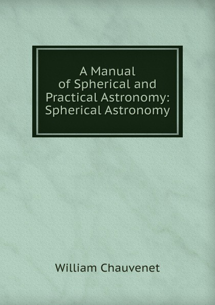 William Chauvenet A Manual of Spherical and Practical Astronomy: Spherical Astronomy