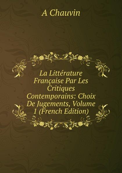A Chauvin La Litterature Francaise Par Les Critiques Contemporains: Choix De Jugements, Volume 1 (French Edition) louis belmontet joseph napoleon juge par ses contemporains french edition