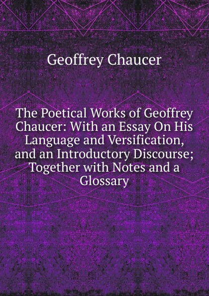 лучшая цена Geoffrey Chaucer The Poetical Works of Geoffrey Chaucer: With an Essay On His Language and Versification, and an Introductory Discourse; Together with Notes and a Glossary