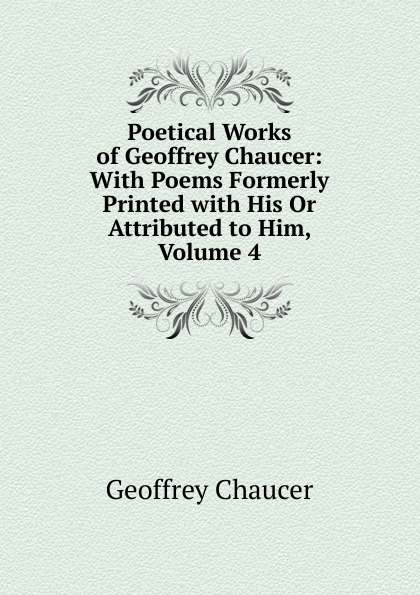 лучшая цена Geoffrey Chaucer Poetical Works of Geoffrey Chaucer: With Poems Formerly Printed with His Or Attributed to Him, Volume 4