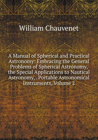 William Chauvenet A Manual of Spherical and Practical Astronomy: Embracing the General Problems of Spherical Astronomy, the Special Applications to Nautical Astronomy, . Portable Astronomical Instruments, Volume 2