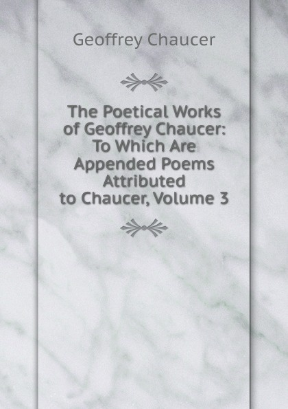 лучшая цена Geoffrey Chaucer The Poetical Works of Geoffrey Chaucer: To Which Are Appended Poems Attributed to Chaucer, Volume 3