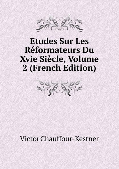 Victor Chauffour-Kestner Etudes Sur Les Reformateurs Du Xvie Siecle, Volume 2 (French Edition) froissart etude litteraire sur le xivme siecle volume 2 french edition
