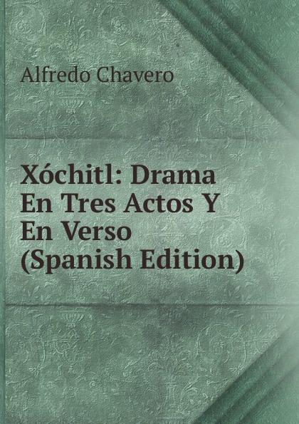 Alfredo Chavero Xochitl: Drama En Tres Actos Y En Verso (Spanish Edition) josé maría arnau las pubillas y ls hereus comedia bilingue en tres actos original y en verso spanish edition