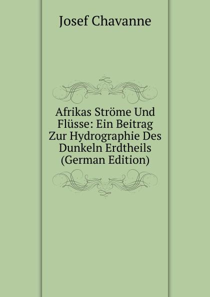 Josef Chavanne Afrikas Strome Und Flusse: Ein Beitrag Zur Hydrographie Des Dunkeln Erdtheils (German Edition) josef wiel tisch fur magenkranke german edition