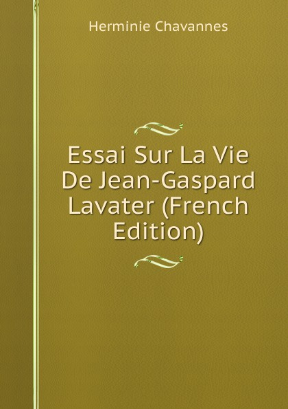 Herminie Chavannes Essai Sur La Vie De Jean-Gaspard Lavater (French Edition) j crisóstomo de arriaga herminie