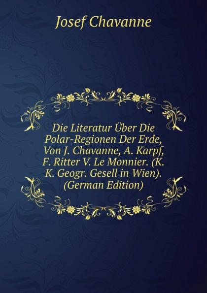 Josef Chavanne Die Literatur Uber Polar-Regionen Der Erde, Von J. Chavanne, A. Karpf, F. Ritter V. Le Monnier. (K. K. Geogr. Gesell in Wien). (German Edition)