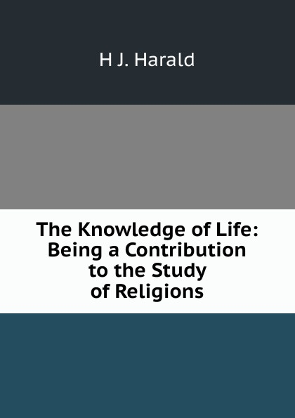 H J. Harald The Knowledge of Life: Being a Contribution to the Study of Religions felix leopold oswald zoological sketches a contribution to the out door study of natural history