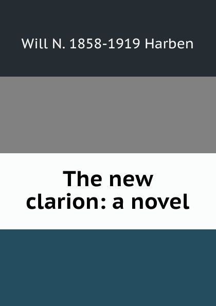 Will N. 1858-1919 Harben The new clarion: a novel will nathaniel harben ann boyd a novel