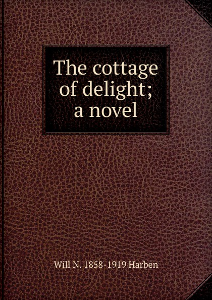 Will N. 1858-1919 Harben The cottage of delight; a novel will nathaniel harben ann boyd a novel