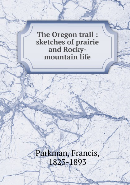 Francis Parkman The Oregon trail : sketches of prairie and Rocky-mountain life francis parkman the oregon trail sketches of prairie and rocky mountain life
