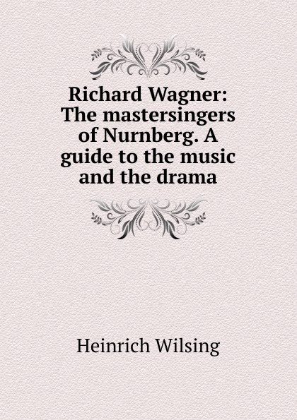 Heinrich Wilsing Richard Wagner: The mastersingers of Nurnberg. A guide to the music and the drama heinrich wilsing richard wagner the mastersingers of nurnberg a guide to the music and the drama