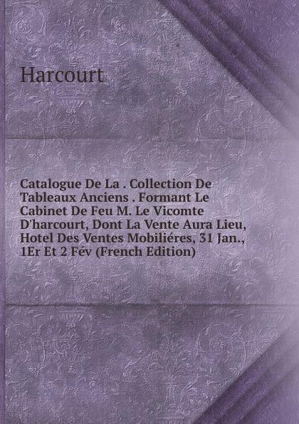 Harcourt Catalogue De La . Collection De Tableaux Anciens . Formant Le Cabinet De Feu M. Le Vicomte D.harcourt, Dont La Vente Aura Lieu, Hotel Des Ventes Mobilieres, 31 Jan., 1Er Et 2 Fev (French Edition) sosthène la rochefoucauld memoires de m le vicomte de larochefoucauld aide de camp du feu roi charles x 1814 a 1836 french edition