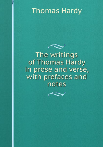 Hardy Thomas The writings of in prose and verse, with prefaces notes