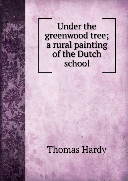 Hardy Thomas Under the greenwood tree; a rural painting of the Dutch school ника дубровская what the dutch like a drawing book about dutch painting