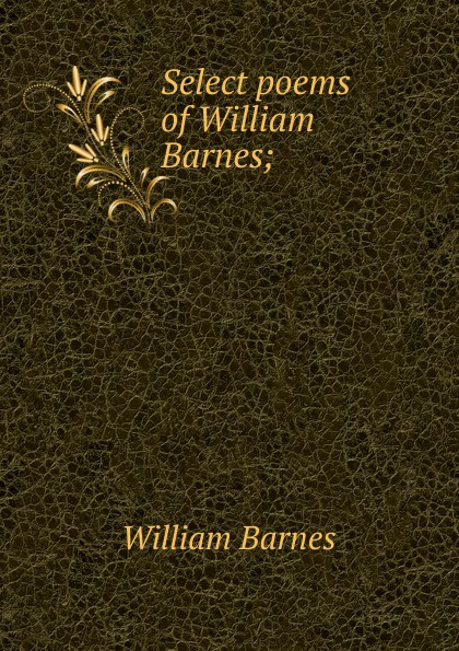 William Barnes Select poems of Barnes;