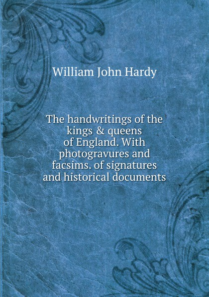 William John Hardy The handwritings of the kings . queens of England. With photogravures and facsims. of signatures and historical documents kings and queens