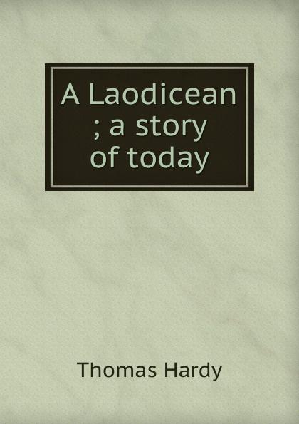 Hardy Thomas A Laodicean ; a story of today hardy t a laodicean равнодушная кн на англ яз