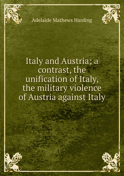 Adelaide Mathews Harding Italy and Austria; a contrast, the unification of Italy, the military violence of Austria against Italy rick steves best of italy