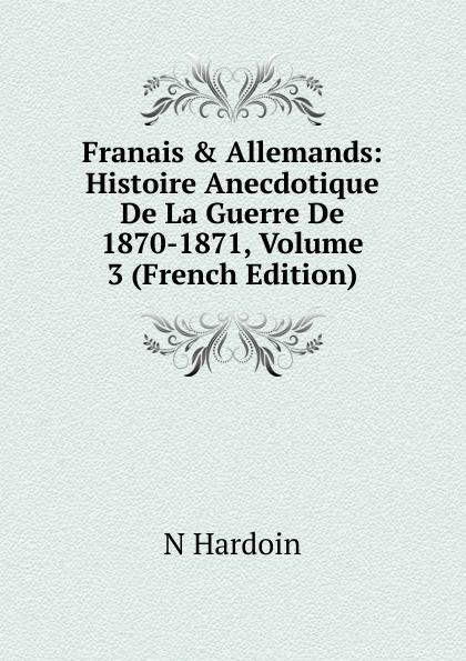 N Hardoin Franais . Allemands: Histoire Anecdotique De La Guerre De 1870-1871, Volume 3 (French Edition)