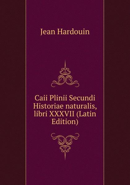 Jean Hardouin Caii Plinii Secundi Historiae naturalis, libri XXXVII (Latin Edition) отсутствует caii plinii caecilii secundi epistolatum