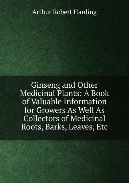 Arthur Robert Harding Ginseng and Other Medicinal Plants: A Book of Valuable Information for Growers As Well As Collectors of Medicinal Roots, Barks, Leaves, Etc цена