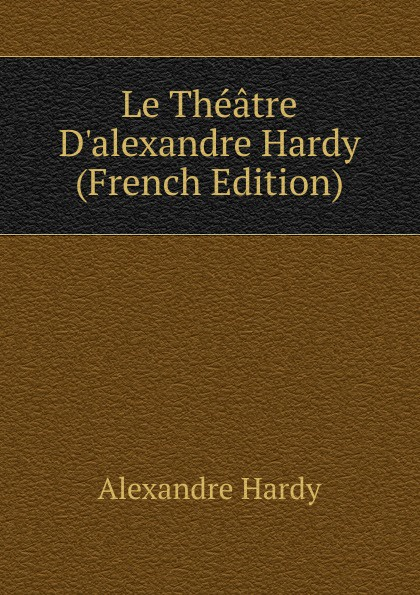 Alexandre Hardy Le Theatre D.alexandre (French Edition)