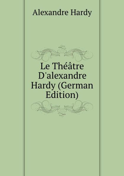 Alexandre Hardy Le Theatre D.alexandre Hardy (German Edition) alexandre hardy le theatre d alexandre hardy