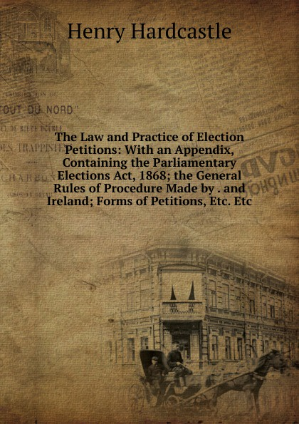 лучшая цена Henry Hardcastle The Law and Practice of Election Petitions: With an Appendix, Containing the Parliamentary Elections Act, 1868; the General Rules of Procedure Made by . and Ireland; Forms of Petitions, Etc. Etc