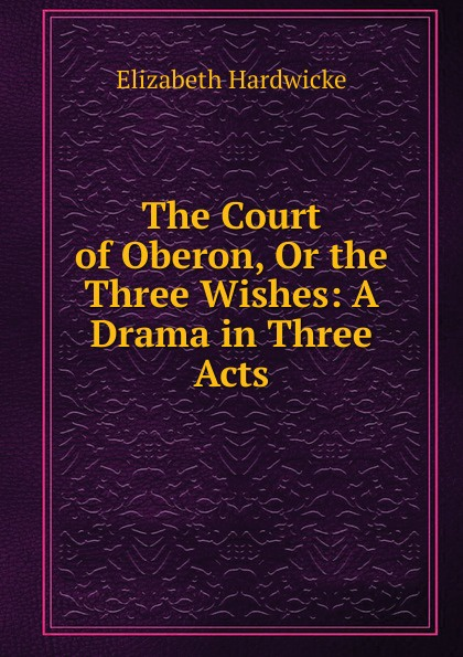 Elizabeth Hardwicke The Court of Oberon, Or the Three Wishes: A Drama in Three Acts e a bennett milestones a play in three acts