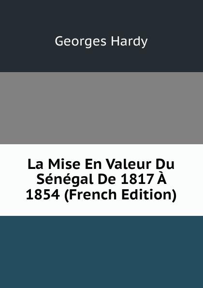 Georges Hardy La Mise En Valeur Du Senegal De 1817 A 1854 (French Edition) georges eekhoud kees doorik scenes du polder french edition