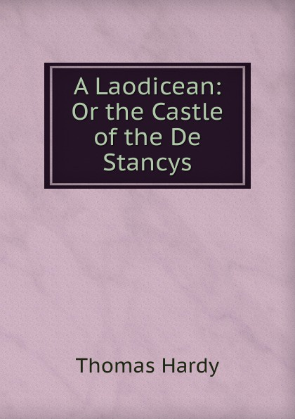 Hardy Thomas A Laodicean: Or the Castle of the De Stancys hardy t a laodicean равнодушная кн на англ яз