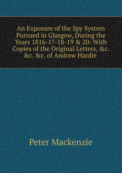Peter Mackenzie An Exposure of the Spy System Pursued in Glasgow, During the Years 1816-17-18-19 . 20: With Copies of the Original Letters, .c. .c. .c. of Andrew Hardie . andrew mackenzie пиджак