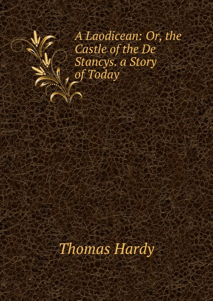 Hardy Thomas A Laodicean: Or, the Castle of the De Stancys. a Story of Today hardy t a laodicean равнодушная кн на англ яз